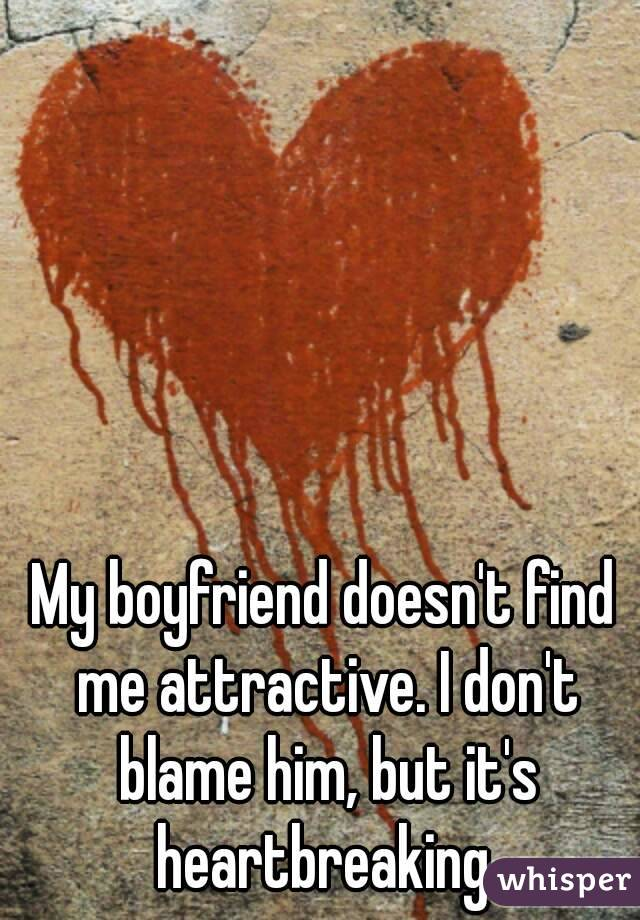 My boyfriend doesn't find me attractive. I don't blame him, but it's heartbreaking.