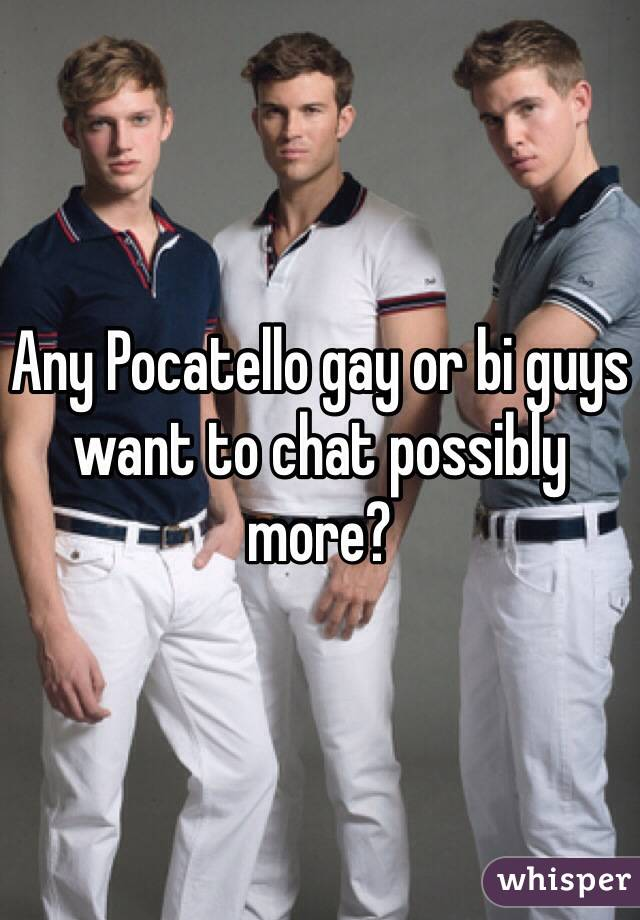 Any Pocatello gay or bi guys want to chat possibly more?