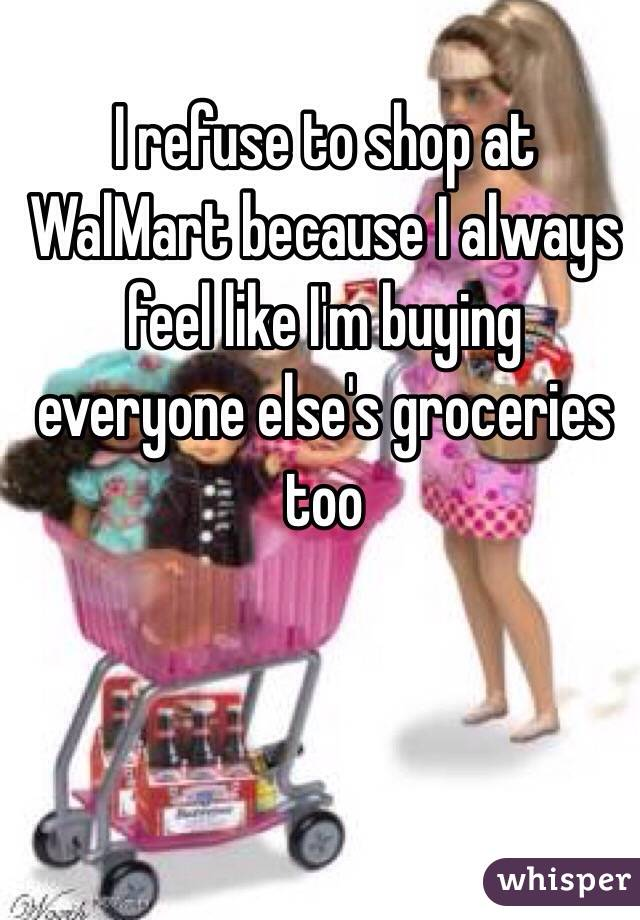 I refuse to shop at WalMart because I always feel like I'm buying everyone else's groceries too