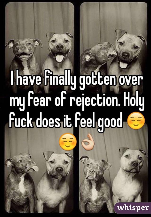 I have finally gotten over my fear of rejection. Holy fuck does it feel good ☺️☺️👌