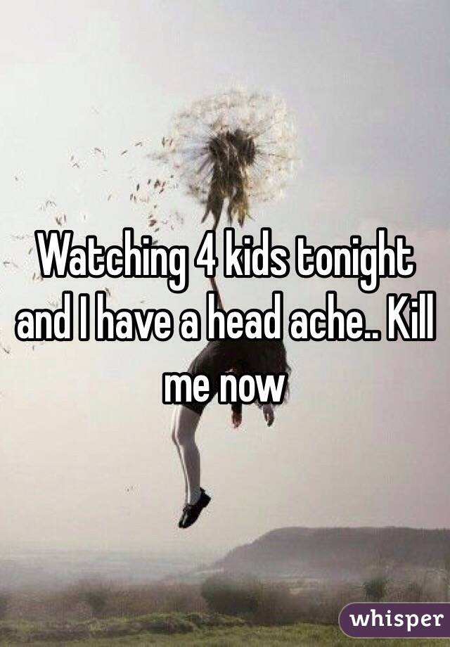 Watching 4 kids tonight and I have a head ache.. Kill me now