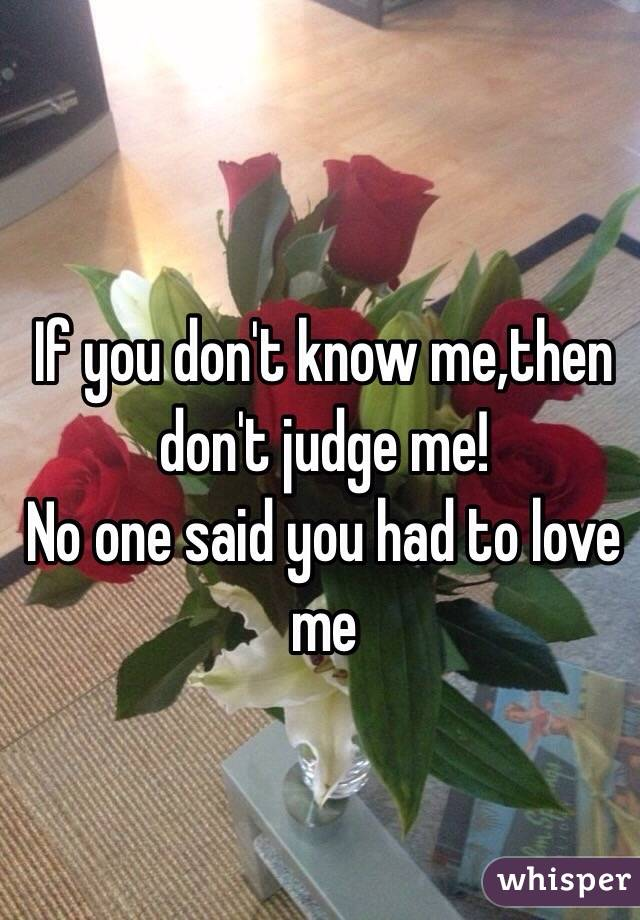 If you don't know me,then don't judge me! No one said you had to love me