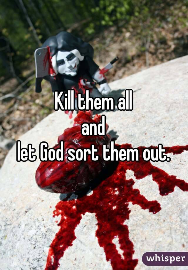 Kill them all and let God sort them out.