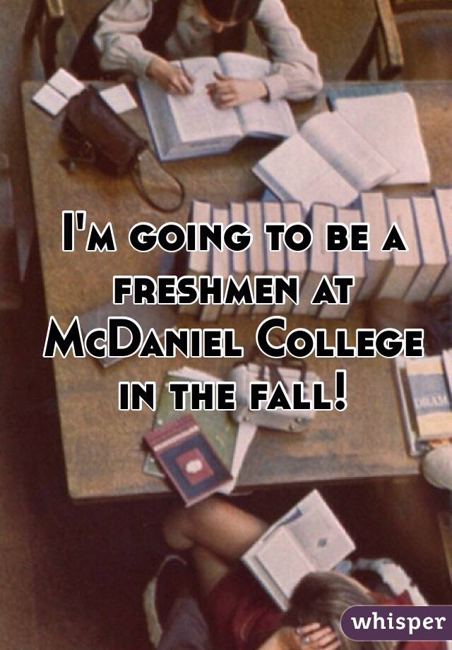 I'm going to be a freshmen at McDaniel College in the fall!