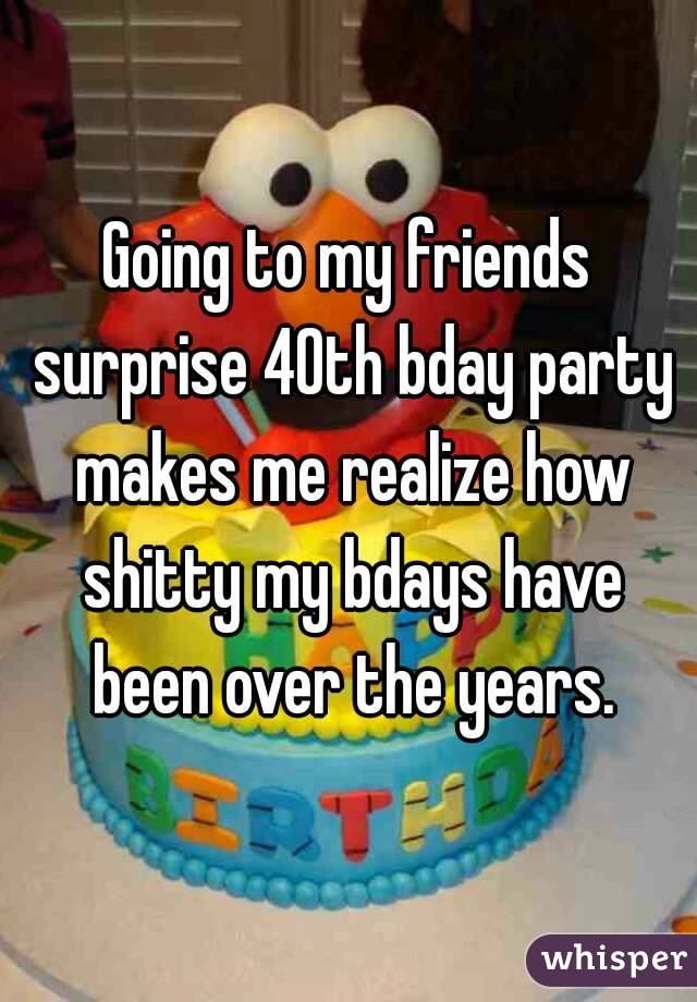 Going to my friends surprise 40th bday party makes me realize how shitty my bdays have been over the years.