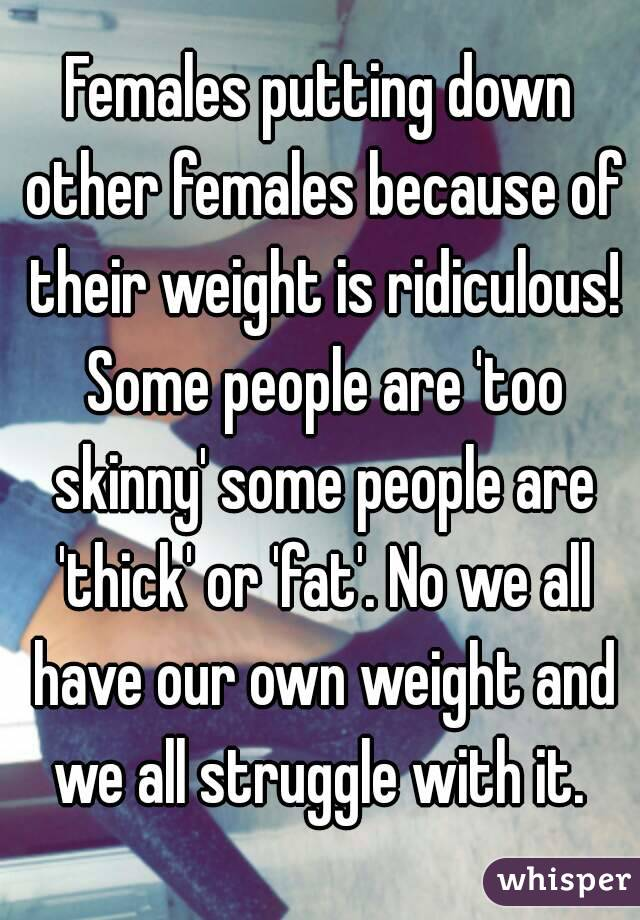 Females putting down other females because of their weight is ridiculous! Some people are 'too skinny' some people are 'thick' or 'fat'. No we all have our own weight and we all struggle with it.