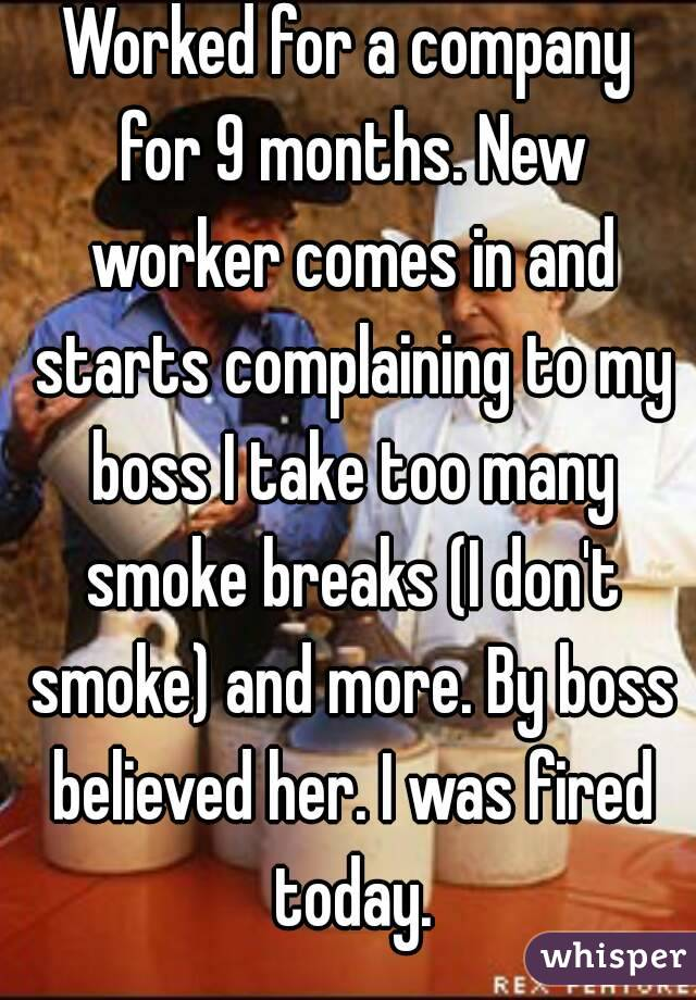 Worked for a company for 9 months. New worker comes in and starts complaining to my boss I take too many smoke breaks (I don't smoke) and more. By boss believed her. I was fired today.