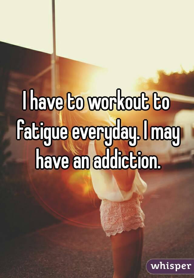 I have to workout to fatigue everyday. I may have an addiction.