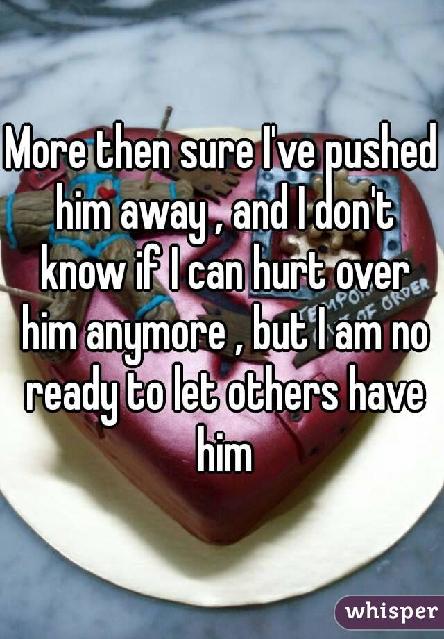More then sure I've pushed him away , and I don't know if I can hurt over him anymore , but I am no ready to let others have him