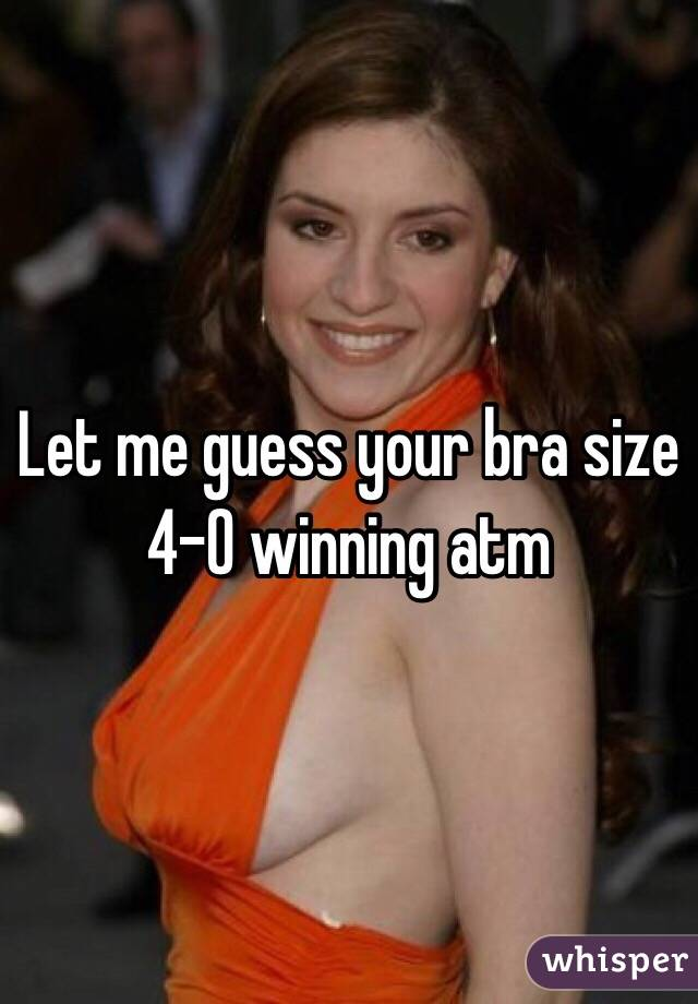 Let me guess your bra size 4-0 winning atm