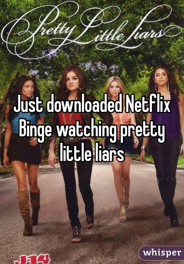 Just downloaded Netflix  Binge watching pretty little liars