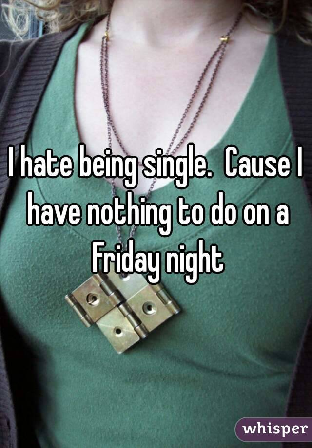 I hate being single.  Cause I have nothing to do on a Friday night
