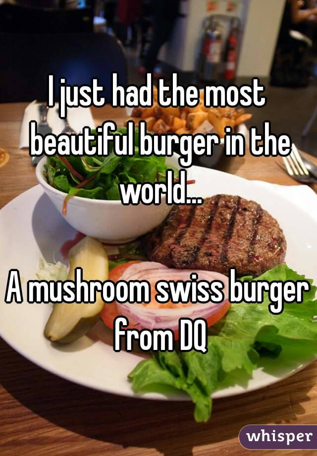 I just had the most beautiful burger in the world...  A mushroom swiss burger from DQ