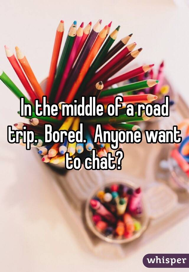 In the middle of a road trip.  Bored.  Anyone want to chat?