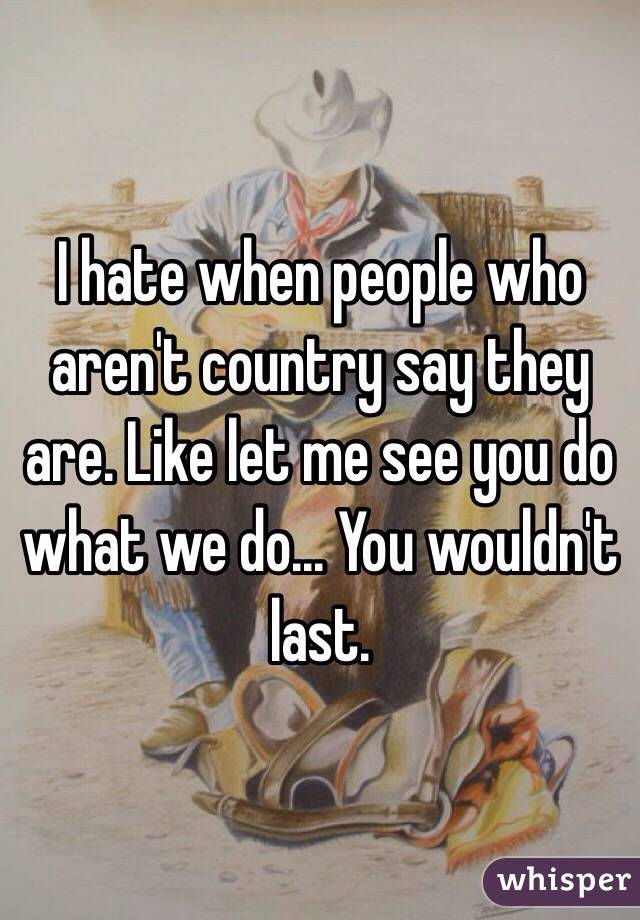 I hate when people who aren't country say they are. Like let me see you do what we do... You wouldn't last.