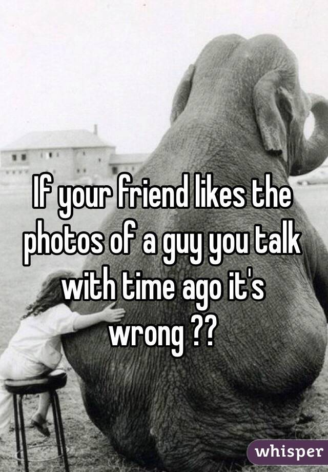 If your friend likes the photos of a guy you talk with time ago it's wrong ??