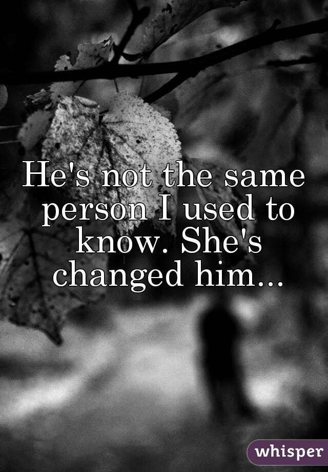 He's not the same person I used to know. She's changed him...
