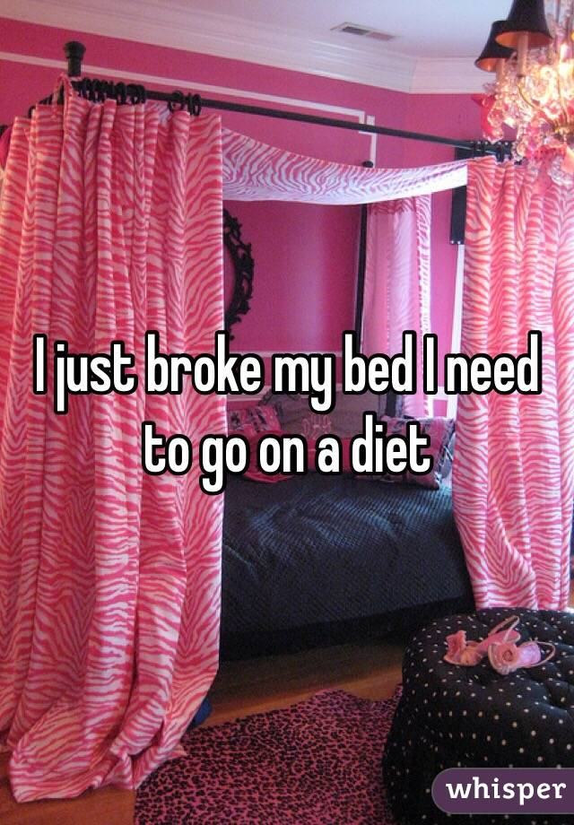 I just broke my bed I need to go on a diet