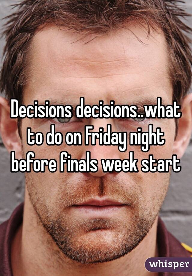 Decisions decisions..what to do on Friday night before finals week start