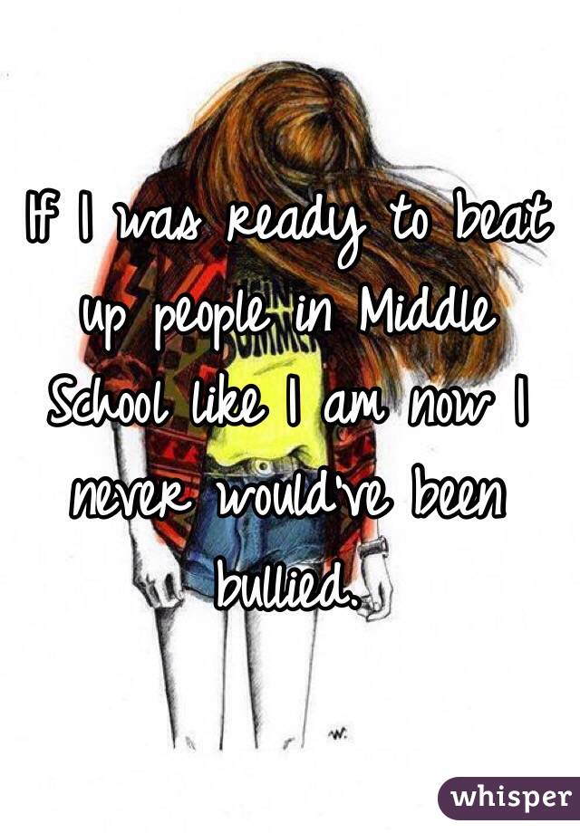 If I was ready to beat up people in Middle School like I am now I never would've been bullied.