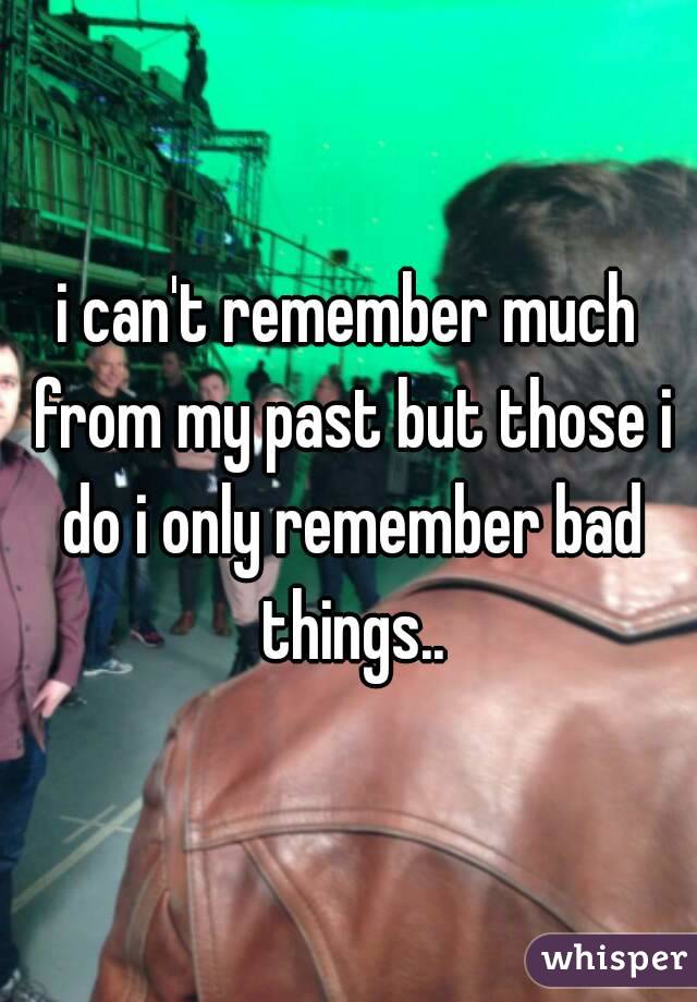 i can't remember much from my past but those i do i only remember bad things..