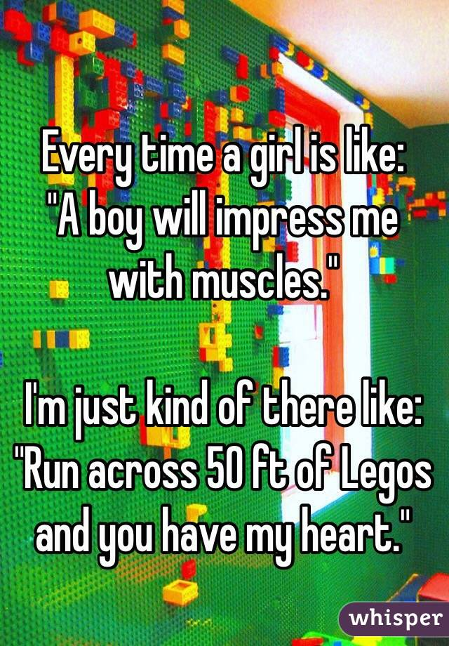 "Every time a girl is like: ""A boy will impress me with muscles.""  I'm just kind of there like: ""Run across 50 ft of Legos and you have my heart."""