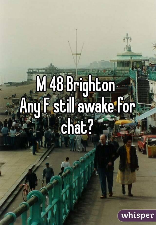 M 48 Brighton  Any F still awake for chat?