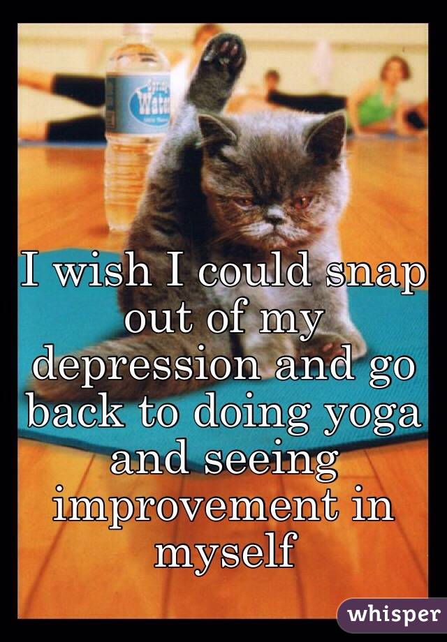 I wish I could snap out of my depression and go back to doing yoga and seeing improvement in myself