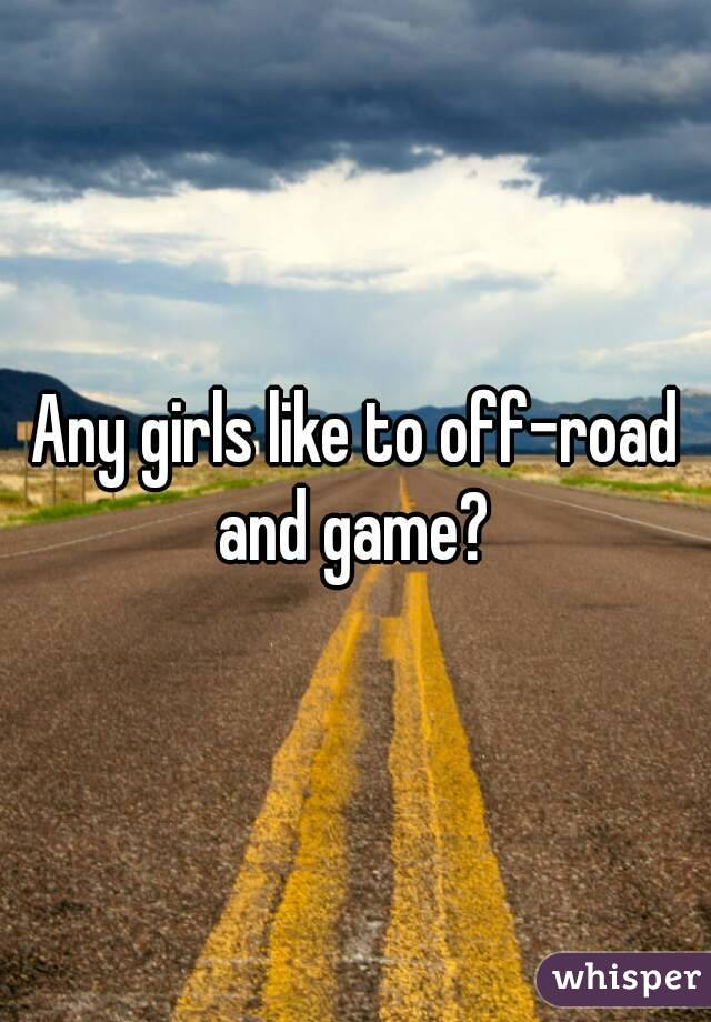 Any girls like to off-road and game?