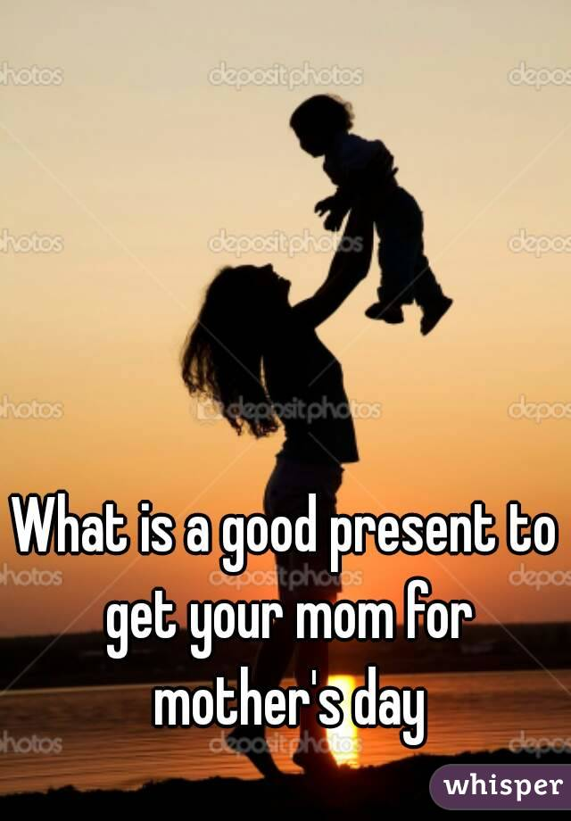 What is a good present to get your mom for mother's day