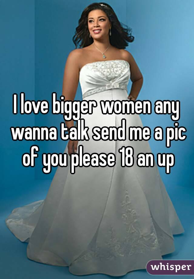 I love bigger women any wanna talk send me a pic of you please 18 an up