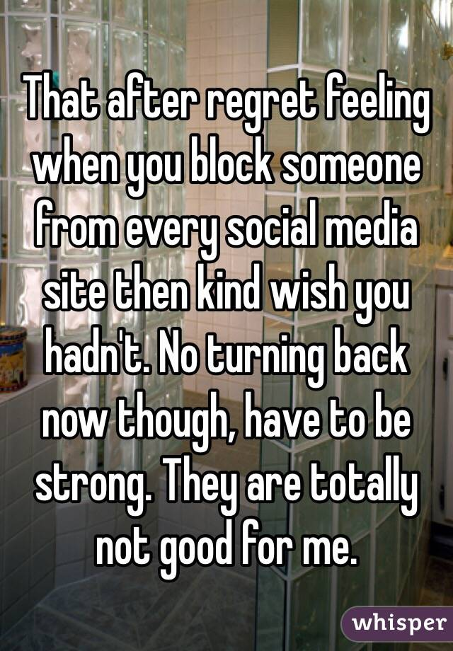 That after regret feeling when you block someone from every social media site then kind wish you hadn't. No turning back now though, have to be strong. They are totally not good for me.