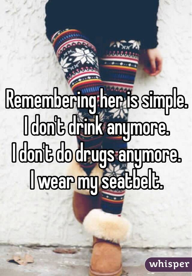 Remembering her is simple. I don't drink anymore. I don't do drugs anymore. I wear my seatbelt.