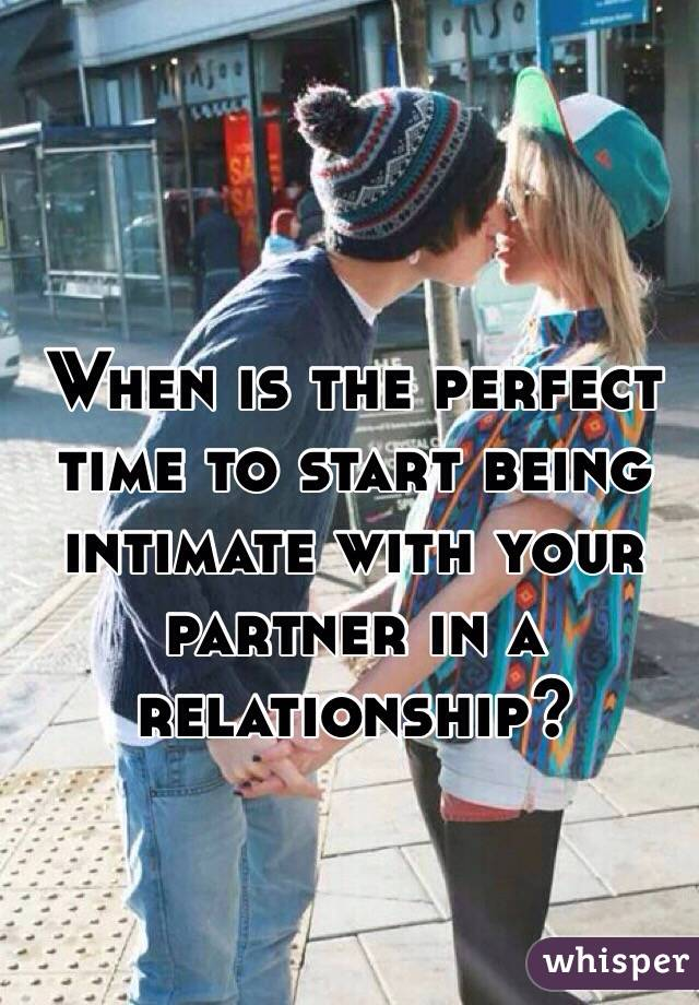 When is the perfect time to start being intimate with your partner in a relationship?