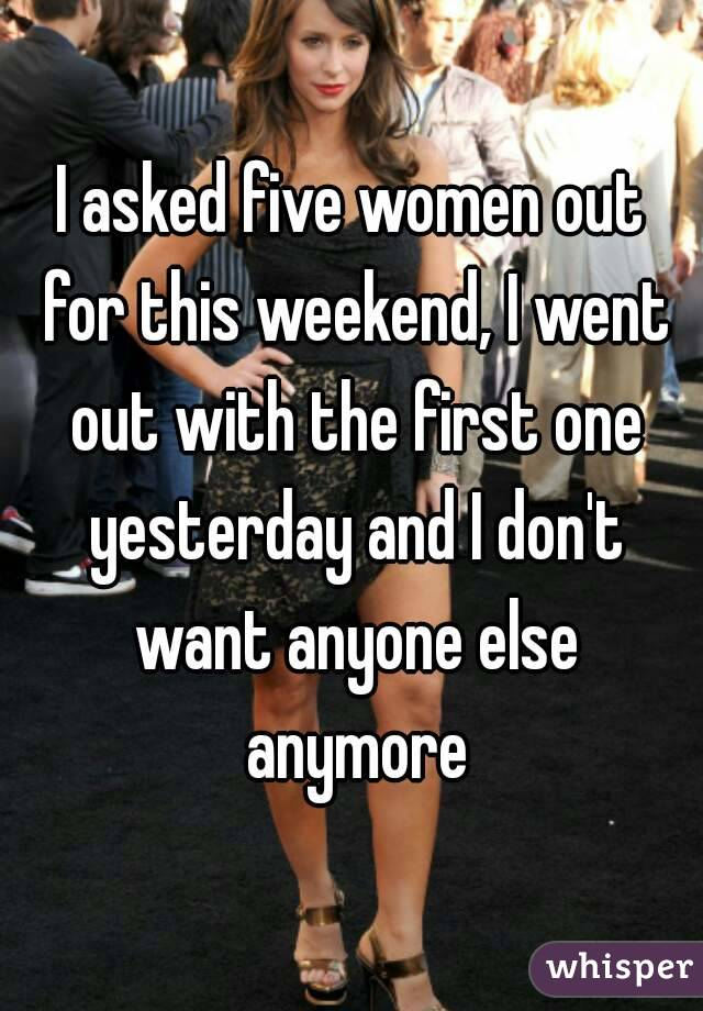 I asked five women out for this weekend, I went out with the first one yesterday and I don't want anyone else anymore