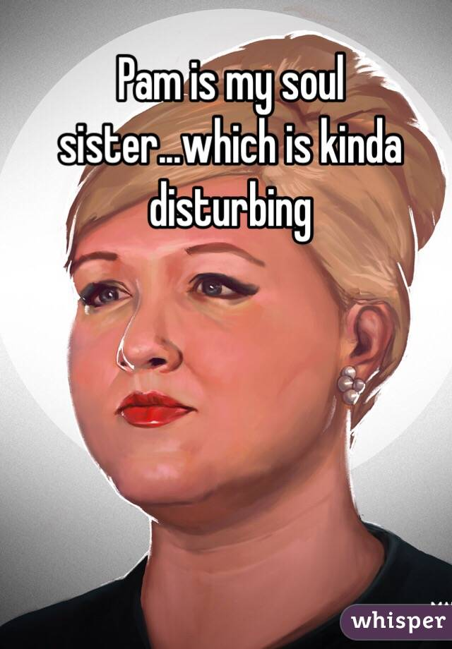 Pam is my soul sister...which is kinda disturbing