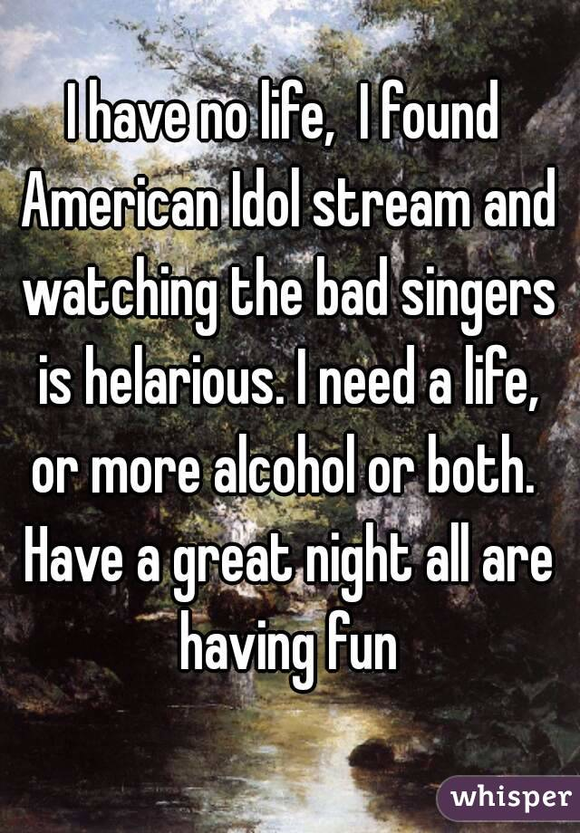 I have no life,  I found American Idol stream and watching the bad singers is helarious. I need a life, or more alcohol or both.  Have a great night all are having fun