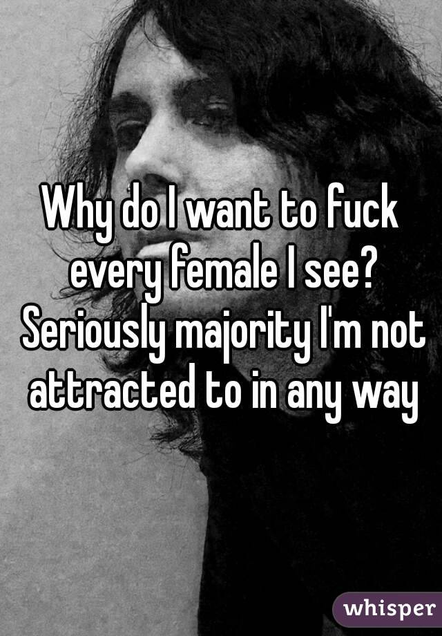 Why do I want to fuck every female I see? Seriously majority I'm not attracted to in any way