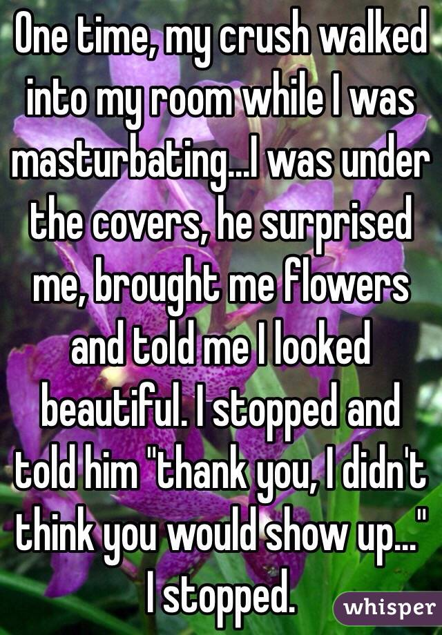 "One time, my crush walked into my room while I was masturbating...I was under the covers, he surprised me, brought me flowers and told me I looked beautiful. I stopped and told him ""thank you, I didn't think you would show up..."" I stopped."