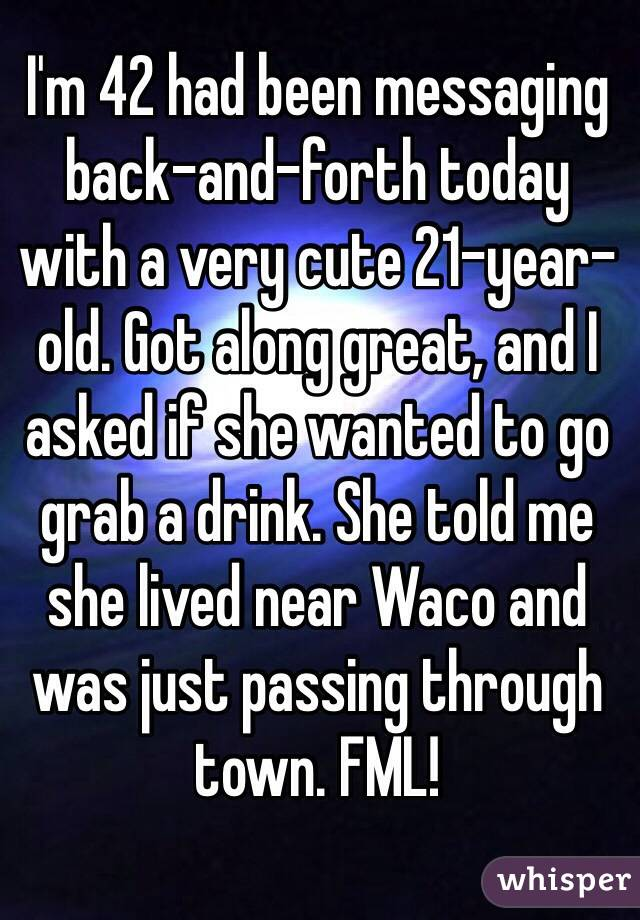 I'm 42 had been messaging back-and-forth today with a very cute 21-year-old. Got along great, and I asked if she wanted to go grab a drink. She told me she lived near Waco and was just passing through town. FML!