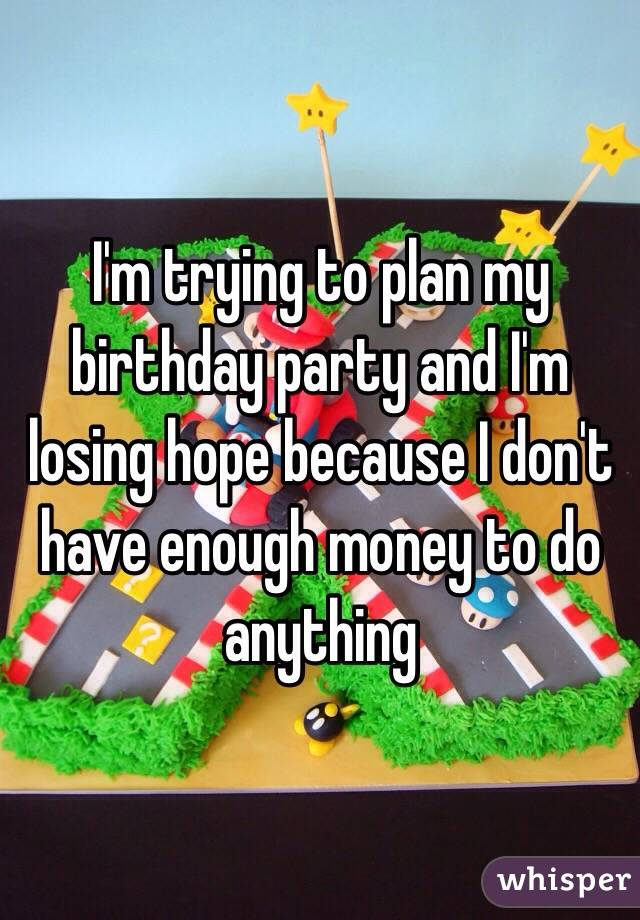 I'm trying to plan my birthday party and I'm losing hope because I don't have enough money to do anything