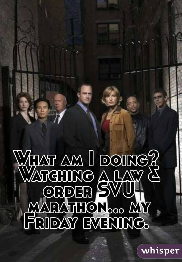 What am I doing? Watching a law & order SVU marathon... my Friday evening.