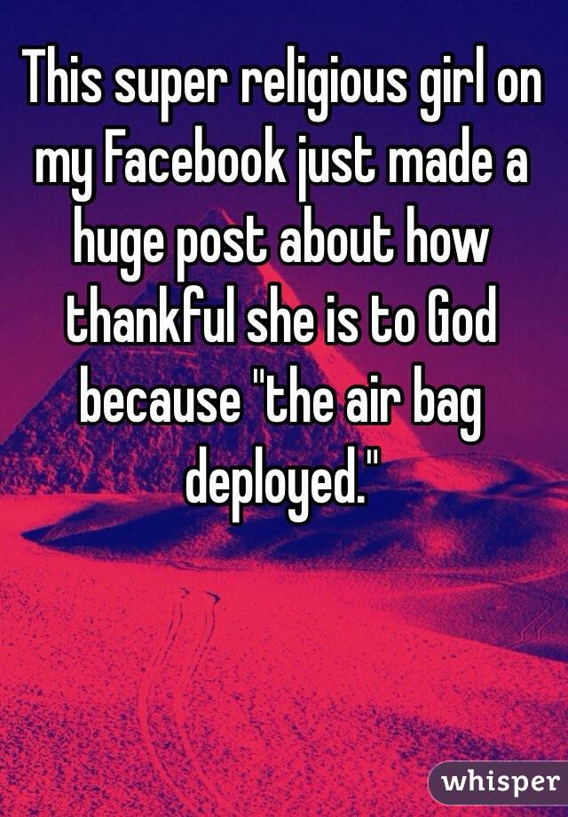 "This super religious girl on my Facebook just made a huge post about how thankful she is to God because ""the air bag deployed."""