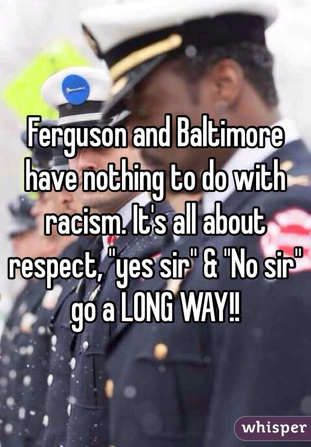 """Ferguson and Baltimore have nothing to do with racism. It's all about respect, """"yes sir"""" & """"No sir"""" go a LONG WAY!!"""
