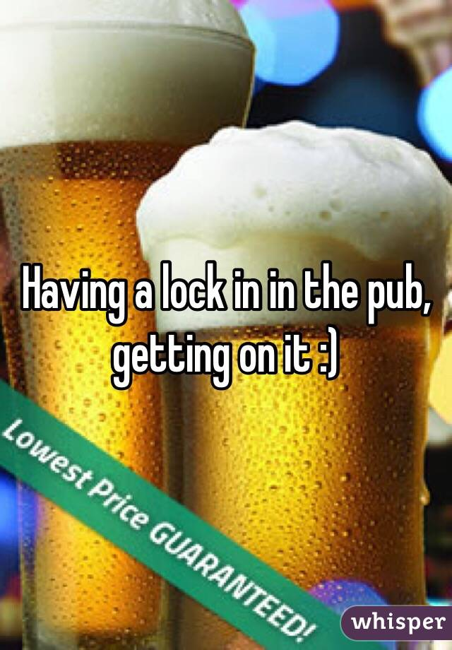 Having a lock in in the pub, getting on it :)