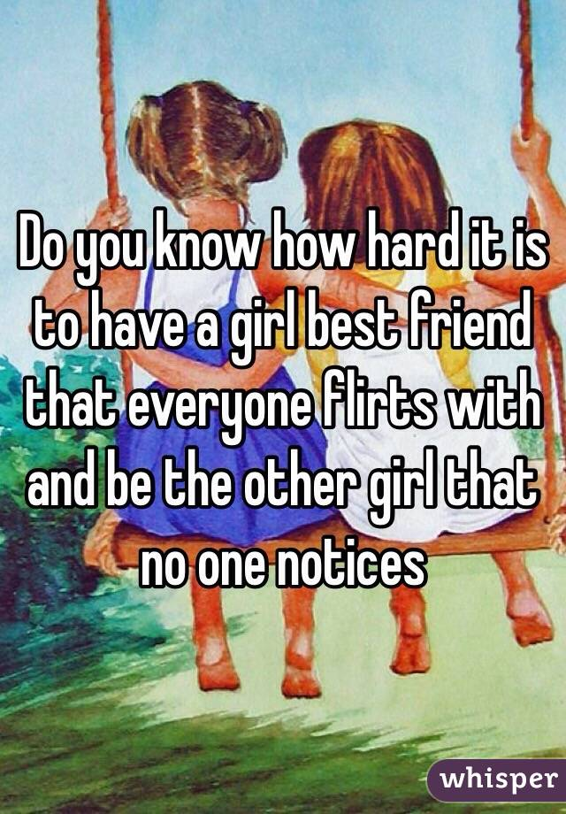 Do you know how hard it is to have a girl best friend that everyone flirts with and be the other girl that no one notices