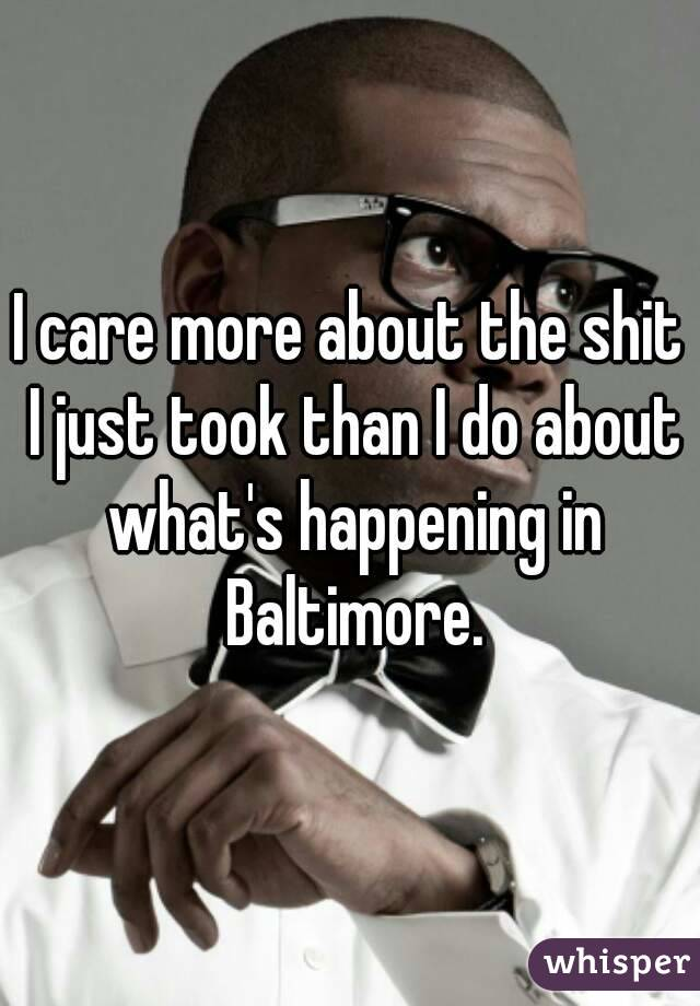I care more about the shit I just took than I do about what's happening in Baltimore.