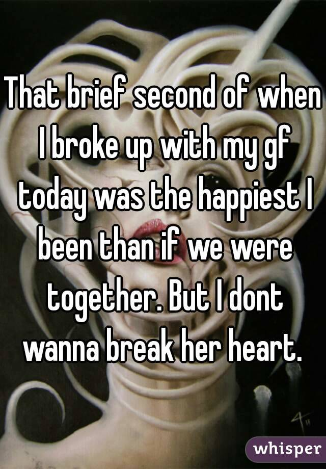 That brief second of when I broke up with my gf today was the happiest I been than if we were together. But I dont wanna break her heart.