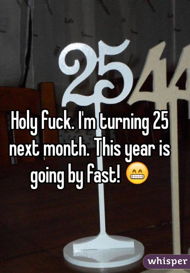 Holy fuck. I'm turning 25 next month. This year is going by fast! 😁