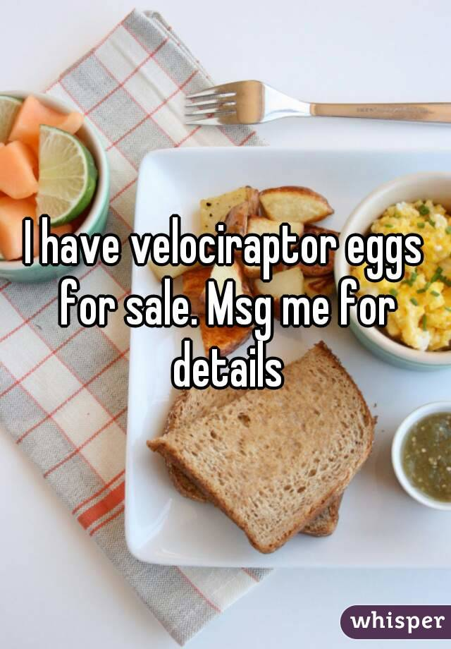 I have velociraptor eggs for sale. Msg me for details